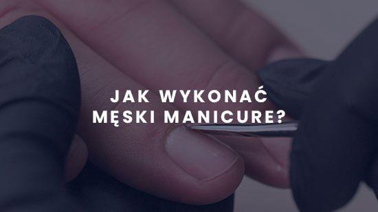 Męski manicure - co warto wiedzieć